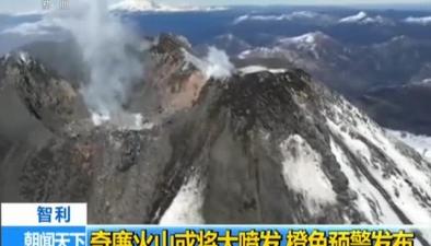 智利:奇廉火山或將大噴發 橙色預警發布