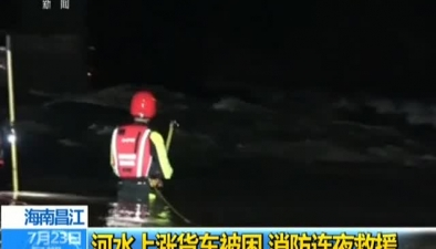 海南昌江:河水上漲貨車被困 消防連夜救援