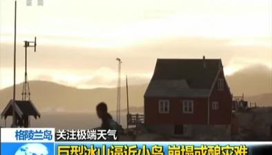 格陵蘭島:巨型冰山逼近小島 崩塌或釀災難