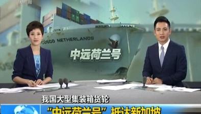 """我國大型集裝箱貨輪:""""中遠荷蘭號""""抵達新加坡"""