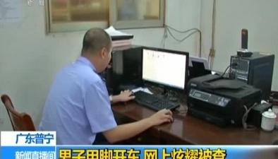 廣東普寧:男子用腳開車 網上炫耀被查
