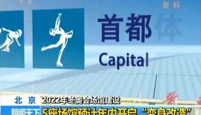 """2022年冬奧會場館建設:5座場館預計年內開啟""""變身改造"""""""