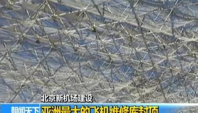 北京新機場建設:亞洲最大的飛機維修庫封頂