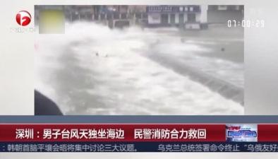 深圳:男子臺風天獨坐海邊 民警消防合力救回