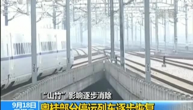 """""""山竹""""影響逐步消除:粵桂部分停運列車逐步恢復"""