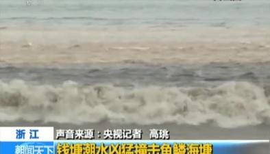 浙江:錢塘潮水兇猛撞擊魚鱗海塘