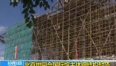 北京世園會國際館主體鋼結構封頂