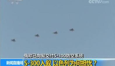 俄稱已向敘交付S-300防空係統 S-300入敘 以色列為何擔憂?