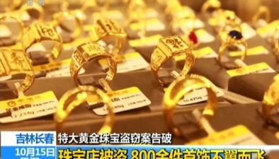 特大黃金珠寶盜竊案告破珠寶店被盜 800余件首飾不翼而飛