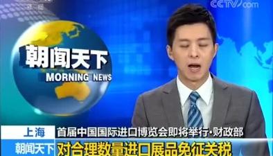 首屆中國國際進口博覽會即將舉行·財政部 對合理數量進口展品免徵關稅