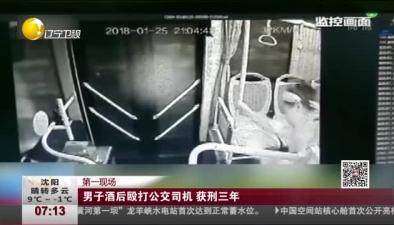 第一現場:男子酒後毆打公交司機 獲刑三年