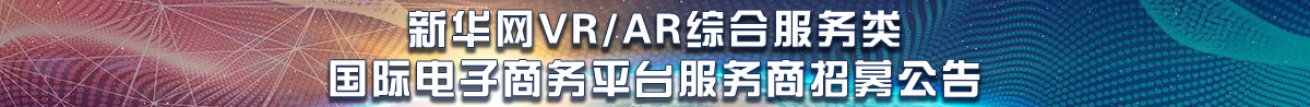 新华网VR/AR综合服务类国际电子商务平台服务商招募公告