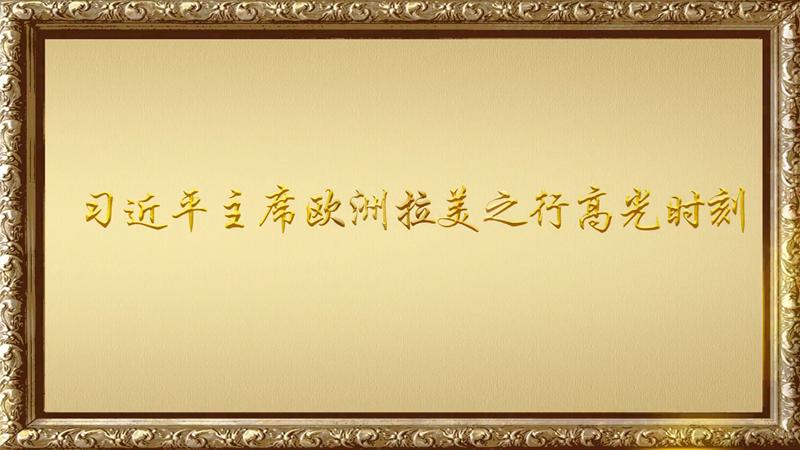 金色相框|習近平主席歐洲拉美之行高光時刻